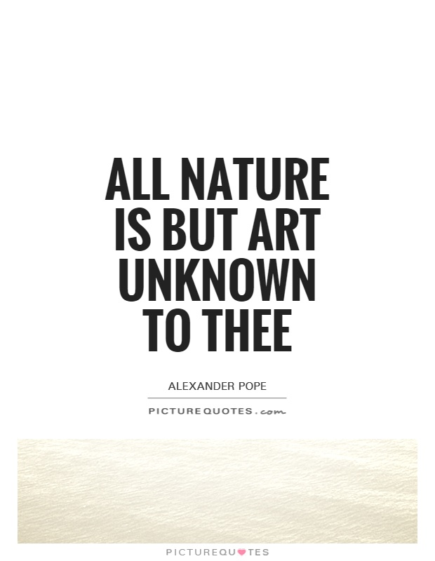 All nature is but art unknown to thee Picture Quote #1
