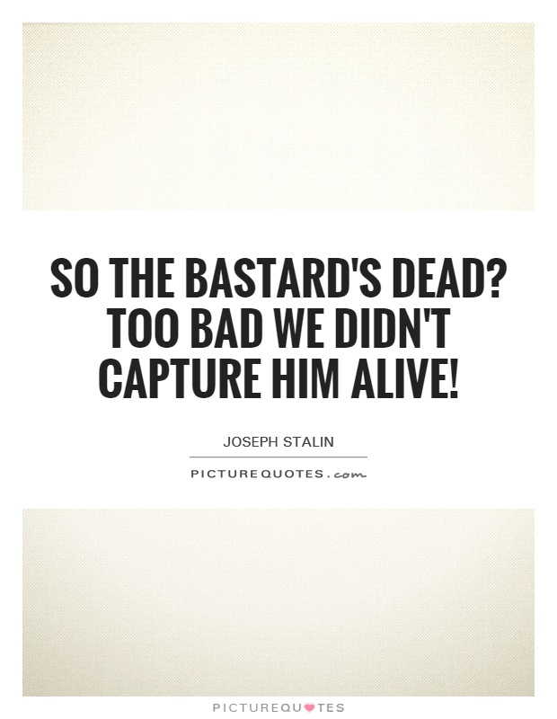 So the bastard's dead? Too bad we didn't capture him alive! Picture Quote #1
