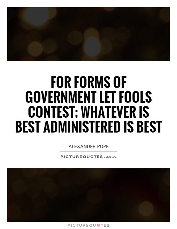 For Forms of Government let fools contest; whatever is best administered is best Picture Quote #1