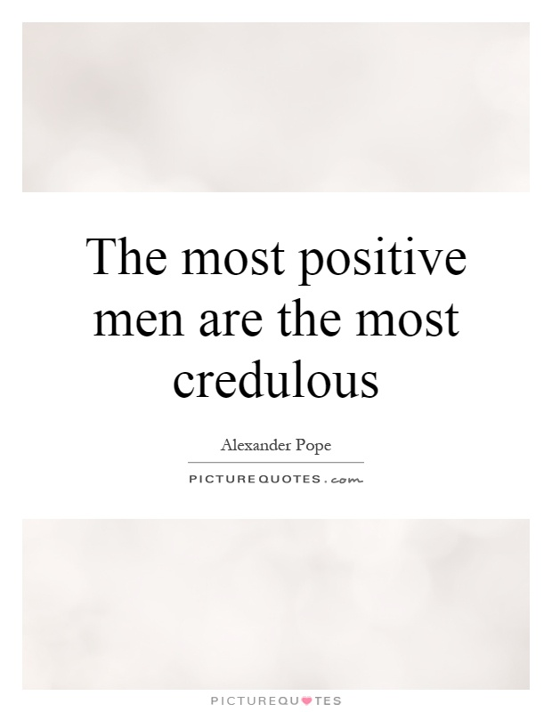 The most positive men are the most credulous Picture Quote #1