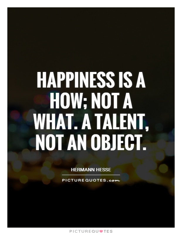 Happiness is a how; not a what. A talent, not an object Picture Quote #1
