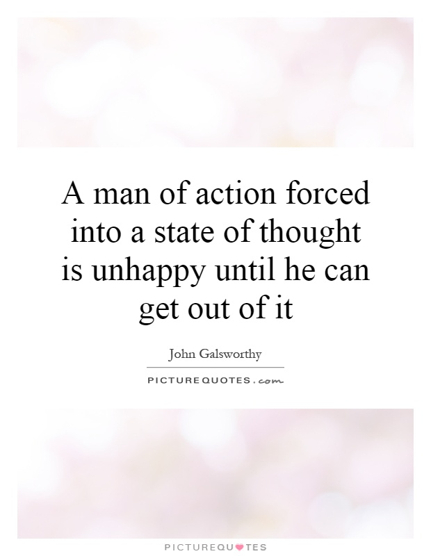 A man of action forced into a state of thought is unhappy until he can get out of it Picture Quote #1