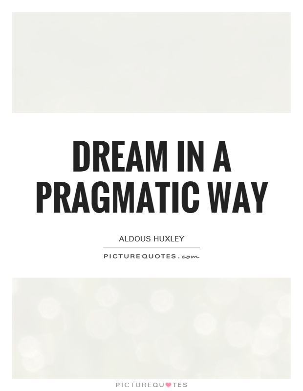 Dream in a pragmatic way Picture Quote #1