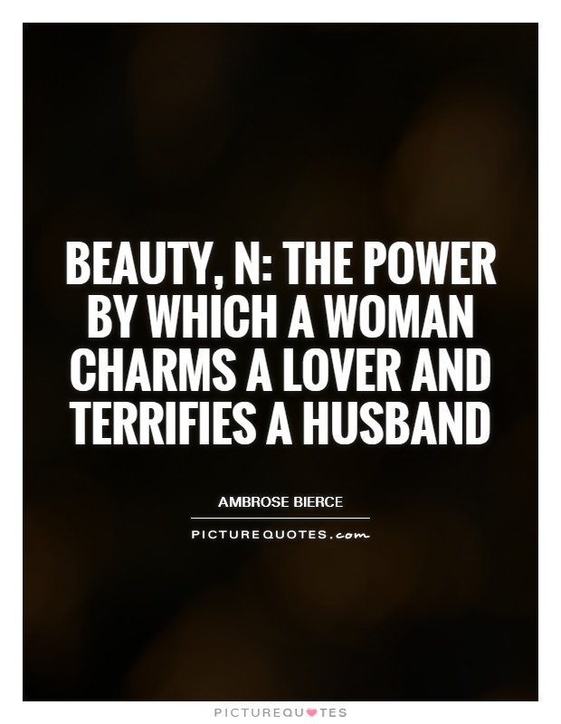 Beauty, n: the power by which a woman charms a lover and terrifies a husband Picture Quote #1