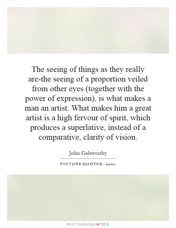 The seeing of things as they really are-the seeing of a proportion veiled from other eyes (together with the power of expression), is what makes a man an artist. What makes him a great artist is a high fervour of spirit, which produces a superlative, instead of a comparative, clarity of vision Picture Quote #1