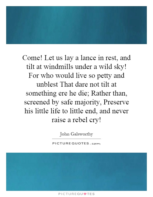 Come! Let us lay a lance in rest, and tilt at windmills under a wild sky! For who would live so petty and unblest That dare not tilt at something ere he die; Rather than, screened by safe majority, Preserve his little life to little end, and never raise a rebel cry! Picture Quote #1