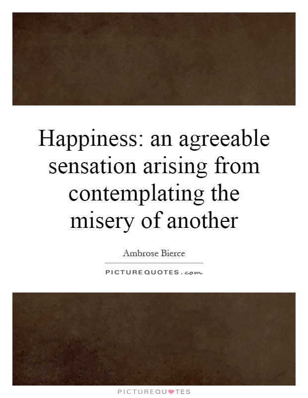 Happiness: an agreeable sensation arising from contemplating the misery of another Picture Quote #1