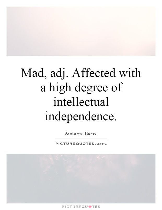 Mad, adj. Affected with a high degree of intellectual independence Picture Quote #1