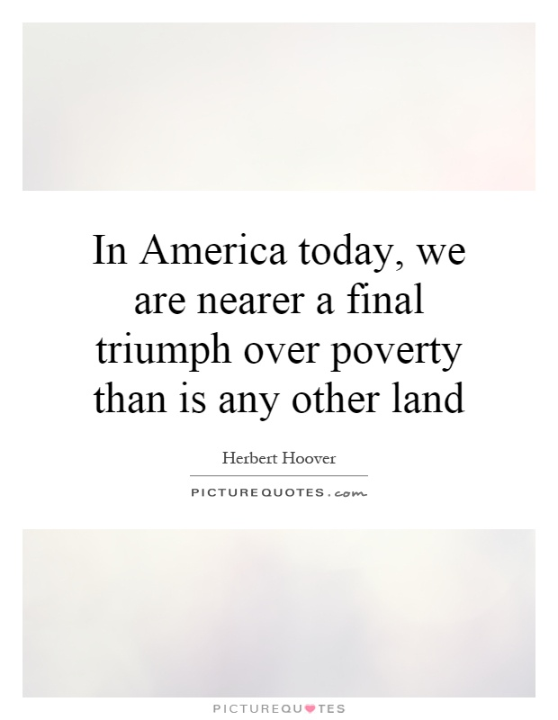 In America today, we are nearer a final triumph over poverty than is any other land Picture Quote #1