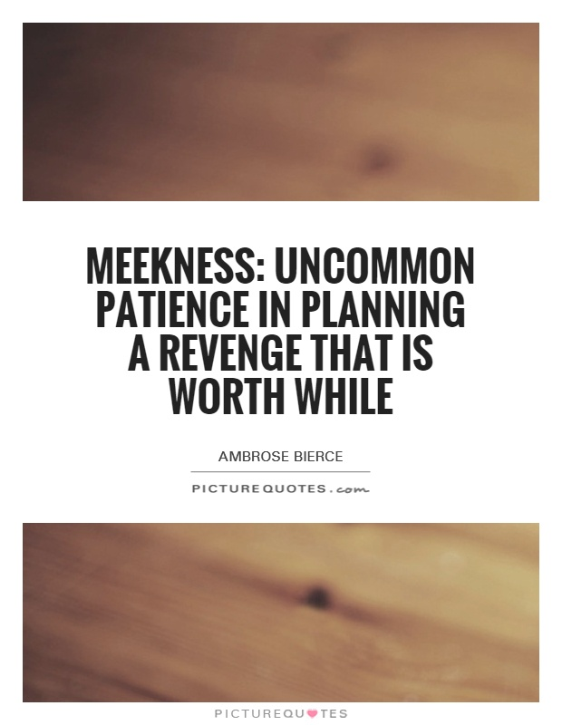 Meekness: Uncommon patience in planning a revenge that is worth while Picture Quote #1