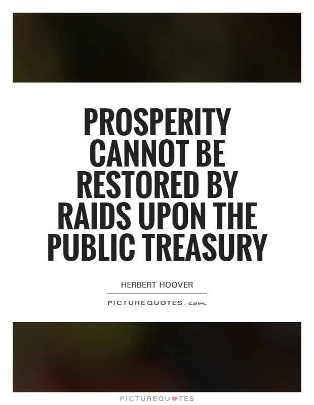 The Treasury Of Quotes | Prosperity Cannot Be Restored By Raids Upon The Public Treasury