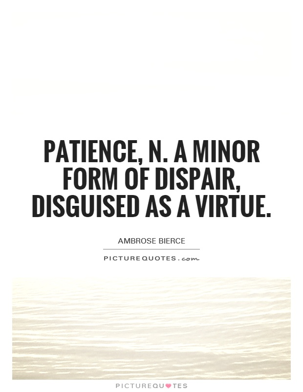 Patience, n. A minor form of dispair, disguised as a virtue Picture Quote #1