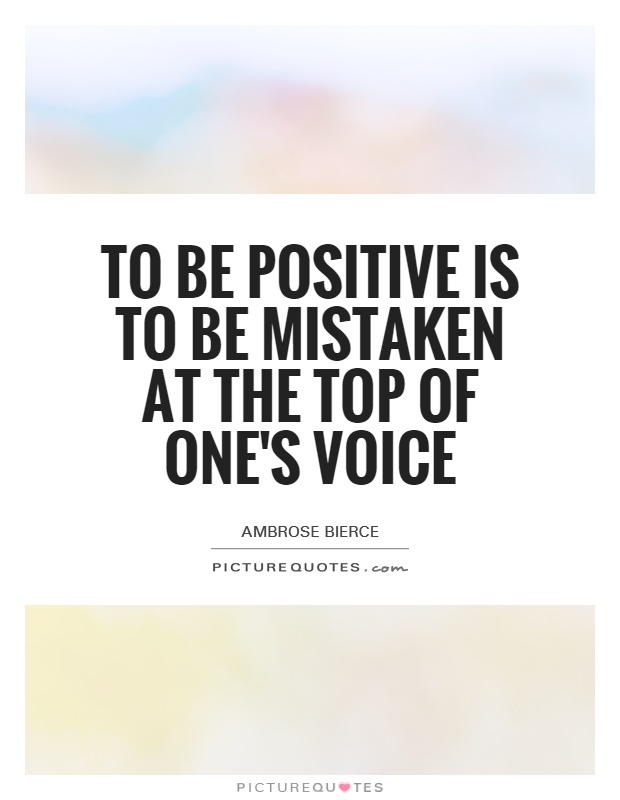 To be positive is to be mistaken at the top of one's voice Picture Quote #1