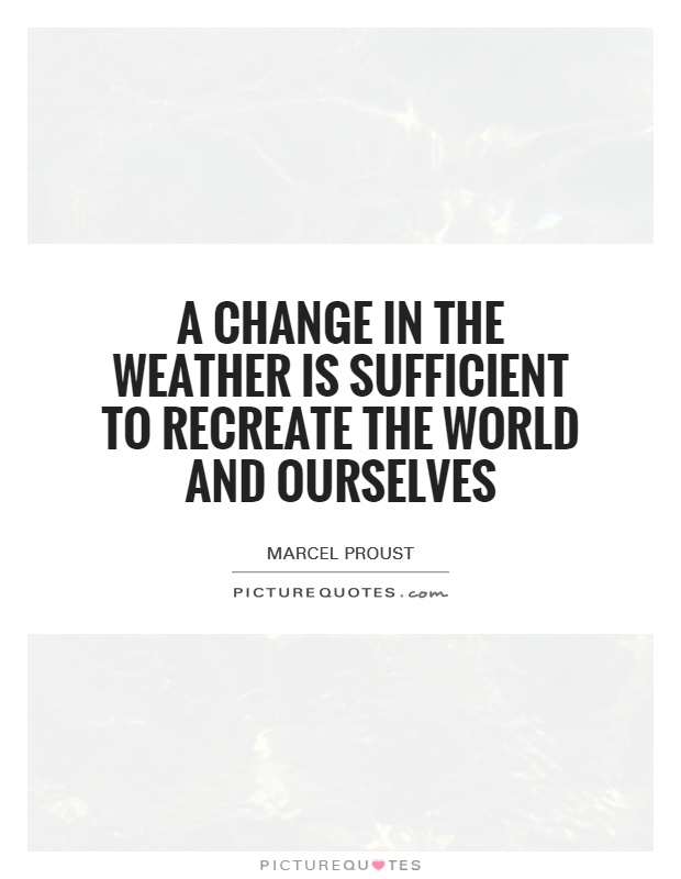 A change in the weather is sufficient to recreate the world and ourselves Picture Quote #1