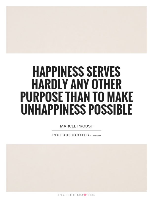 Happiness serves hardly any other purpose than to make unhappiness possible Picture Quote #1