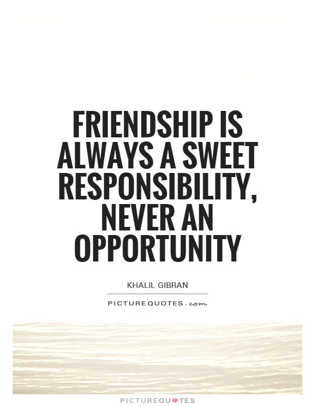 Friendship is always a sweet responsibility, never an opportunity Picture Quote #1