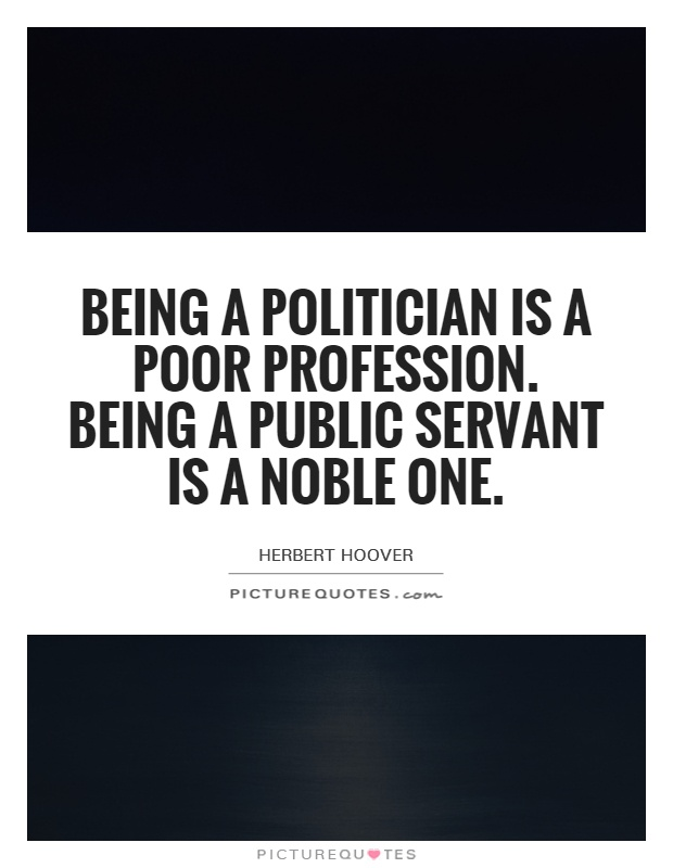 Being a politician is a poor profession. Being a public servant is a noble one Picture Quote #1