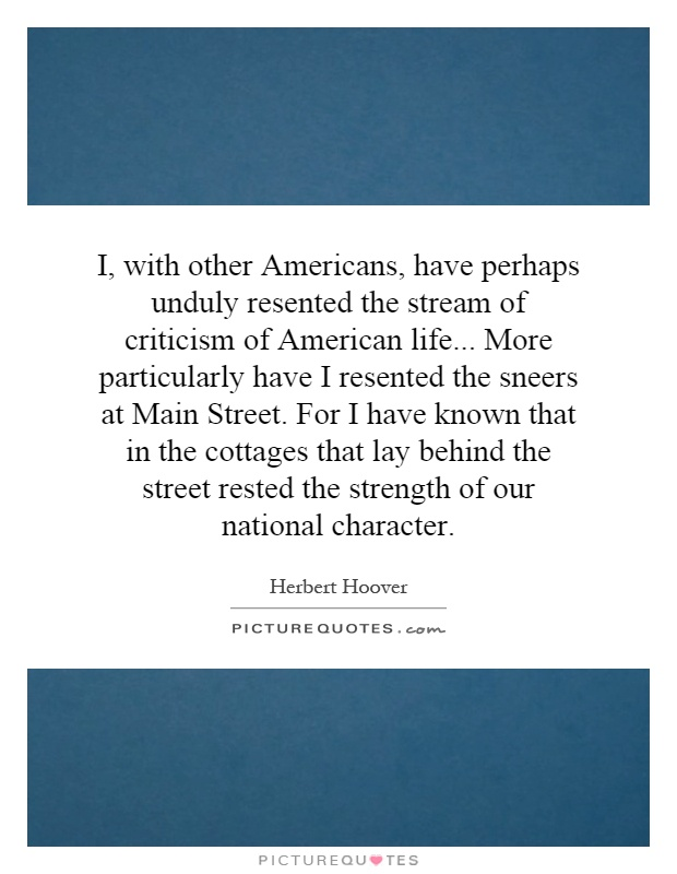 I, with other Americans, have perhaps unduly resented the stream of criticism of American life... More particularly have I resented the sneers at Main Street. For I have known that in the cottages that lay behind the street rested the strength of our national character Picture Quote #1