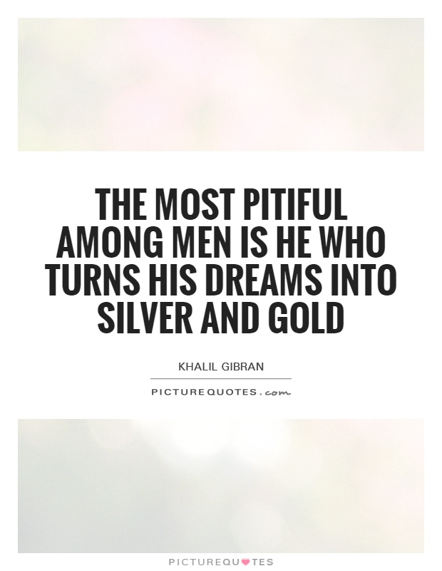 The most pitiful among men is he who turns his dreams into silver and gold Picture Quote #1
