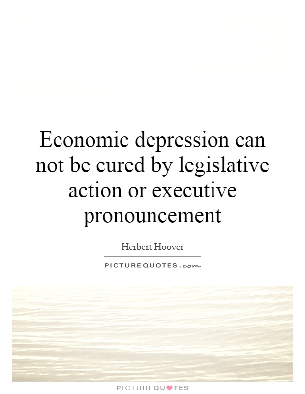 Economic depression can not be cured by legislative action or executive pronouncement Picture Quote #1