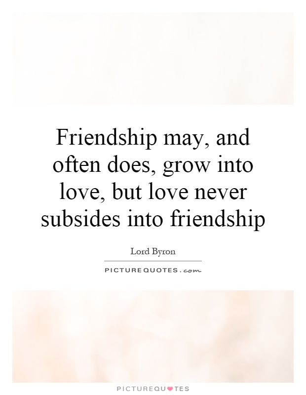 Quotes About Friendship Blossoming Into Love : Friendship may and often does grow into love but
