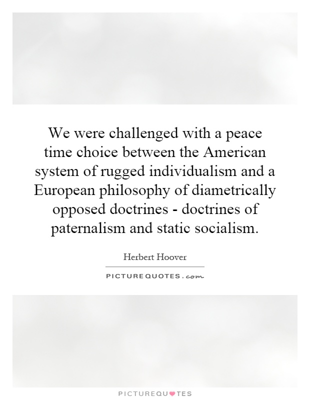 We were challenged with a peace time choice between the American system of rugged individualism and a European philosophy of diametrically opposed doctrines - doctrines of paternalism and static socialism Picture Quote #1