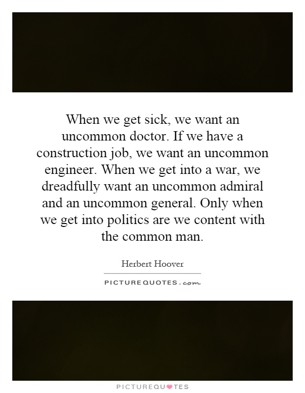 When we get sick, we want an uncommon doctor. If we have a construction job, we want an uncommon engineer. When we get into a war, we dreadfully want an uncommon admiral and an uncommon general. Only when we get into politics are we content with the common man Picture Quote #1