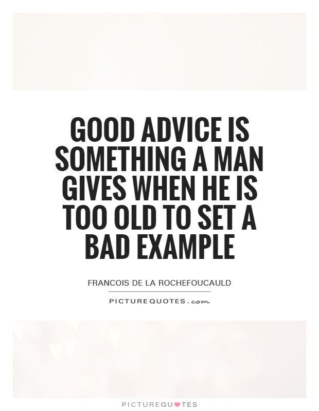 Good advice is something a man gives when he is too old to set a bad example Picture Quote #1