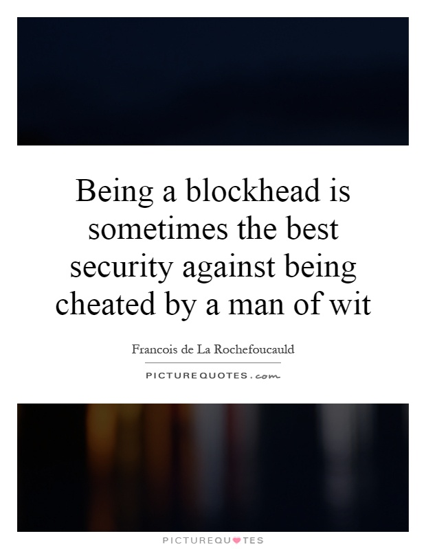 Being a blockhead is sometimes the best security against being cheated by a man of wit Picture Quote #1