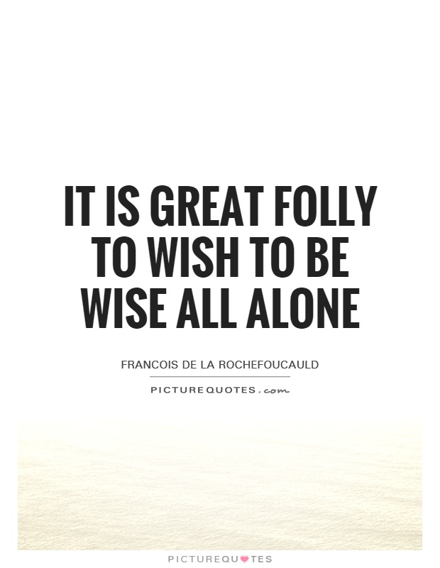 It is great folly to wish to be wise all alone Picture Quote #1