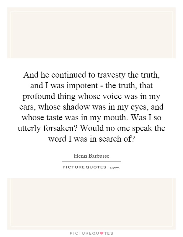 And he continued to travesty the truth, and I was impotent - the truth, that profound thing whose voice was in my ears, whose shadow was in my eyes, and whose taste was in my mouth. Was I so utterly forsaken? Would no one speak the word I was in search of? Picture Quote #1