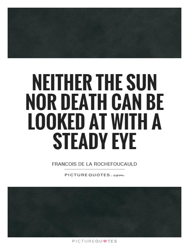 Neither the sun nor death can be looked at with a steady eye Picture Quote #1