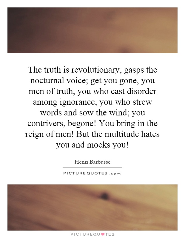 The truth is revolutionary, gasps the nocturnal voice; get you gone, you men of truth, you who cast disorder among ignorance, you who strew words and sow the wind; you contrivers, begone! You bring in the reign of men! But the multitude hates you and mocks you! Picture Quote #1