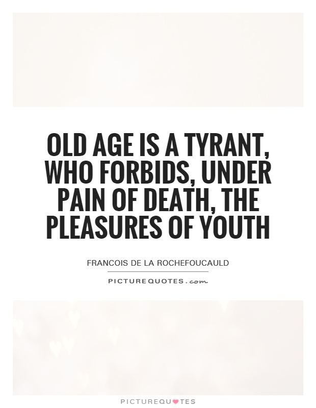 Old age is a tyrant, who forbids, under pain of death, the pleasures of youth Picture Quote #1