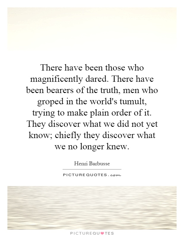 There have been those who magnificently dared. There have been bearers of the truth, men who groped in the world's tumult, trying to make plain order of it. They discover what we did not yet know; chiefly they discover what we no longer knew Picture Quote #1