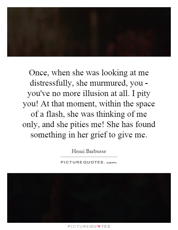 Once, when she was looking at me distressfully, she murmured, you - you've no more illusion at all. I pity you! At that moment, within the space of a flash, she was thinking of me only, and she pities me! She has found something in her grief to give me Picture Quote #1