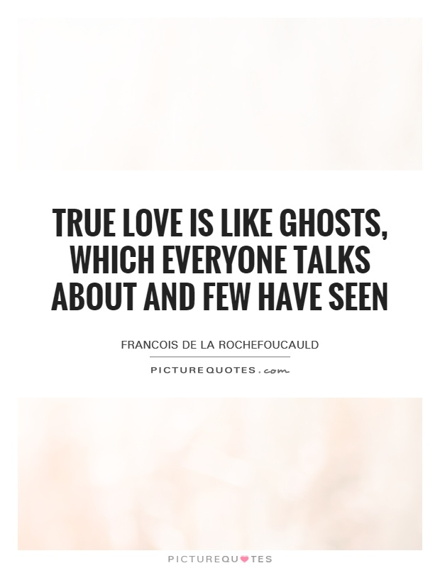 True love is like ghosts, which everyone talks about and few have seen Picture Quote #1