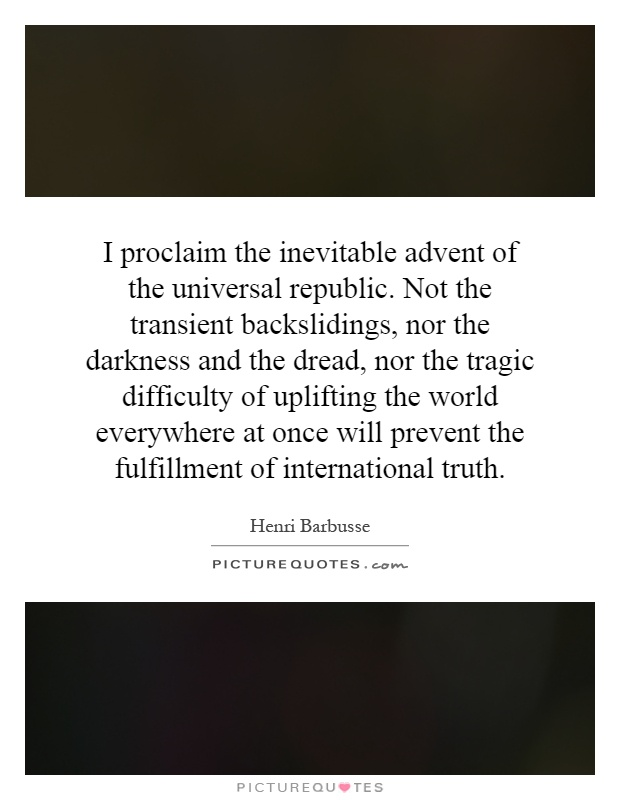 I proclaim the inevitable advent of the universal republic. Not the transient backslidings, nor the darkness and the dread, nor the tragic difficulty of uplifting the world everywhere at once will prevent the fulfillment of international truth Picture Quote #1
