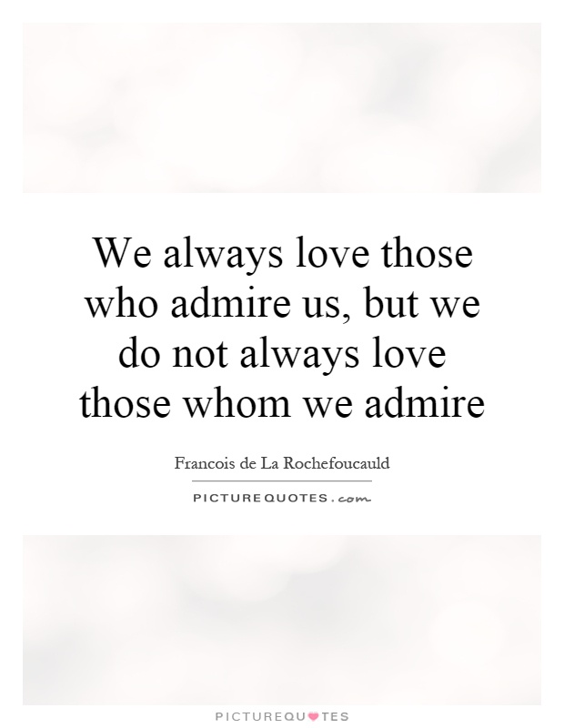 We always love those who admire us, but we do not always love those whom we admire Picture Quote #1