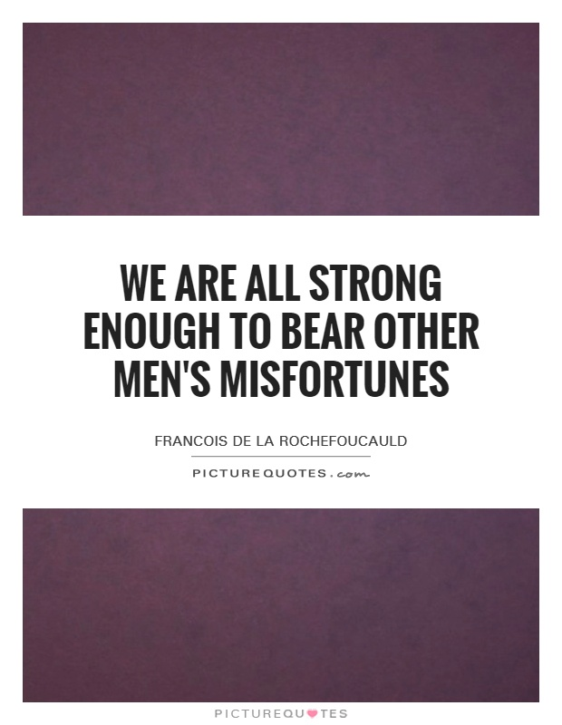 We are all strong enough to bear other men's misfortunes Picture Quote #1
