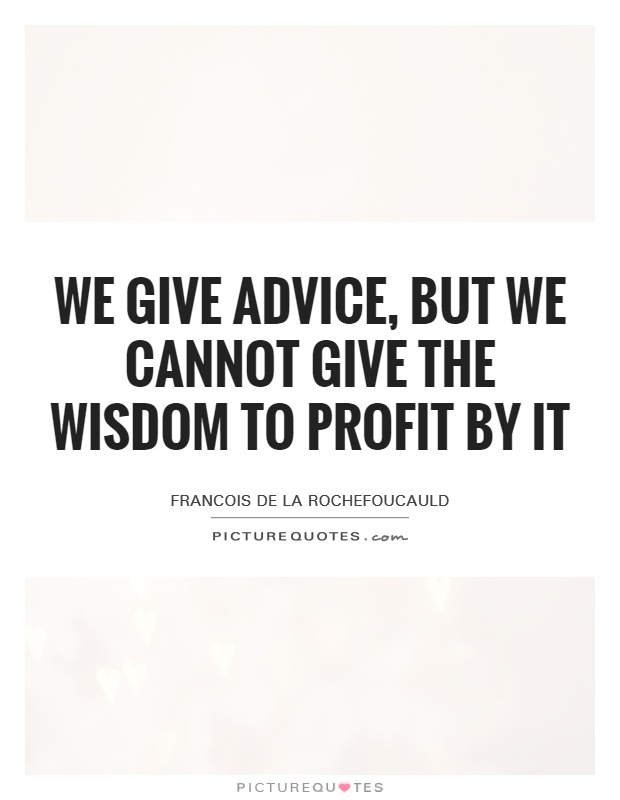 We give advice, but we cannot give the wisdom to profit by it Picture Quote #1