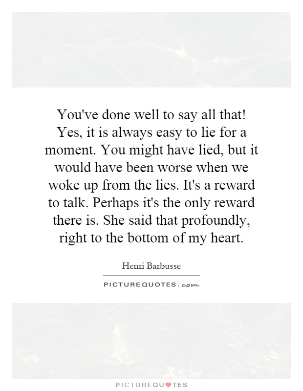 You've done well to say all that! Yes, it is always easy to lie for a moment. You might have lied, but it would have been worse when we woke up from the lies. It's a reward to talk. Perhaps it's the only reward there is. She said that profoundly, right to the bottom of my heart Picture Quote #1