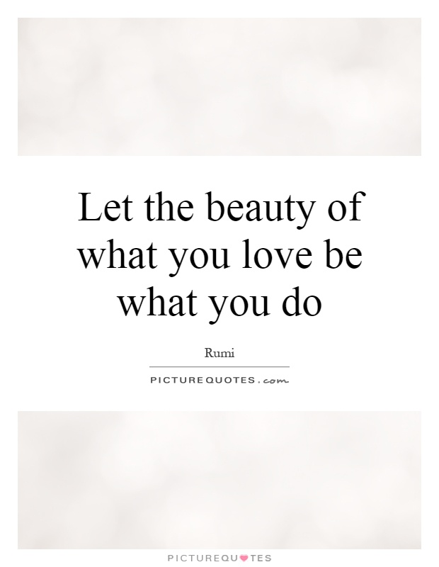 Let the beauty of what you love be what you do Picture Quote #1