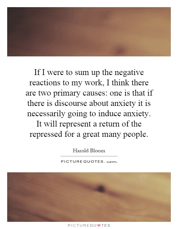 If I were to sum up the negative reactions to my work, I think there are two primary causes: one is that if there is discourse about anxiety it is necessarily going to induce anxiety. It will represent a return of the repressed for a great many people Picture Quote #1