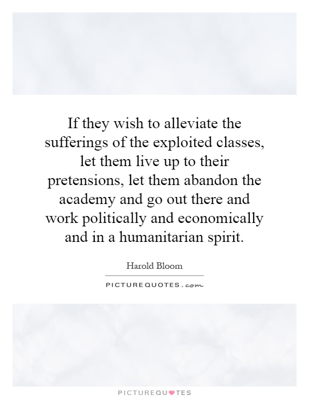 If they wish to alleviate the sufferings of the exploited classes, let them live up to their pretensions, let them abandon the academy and go out there and work politically and economically and in a humanitarian spirit Picture Quote #1