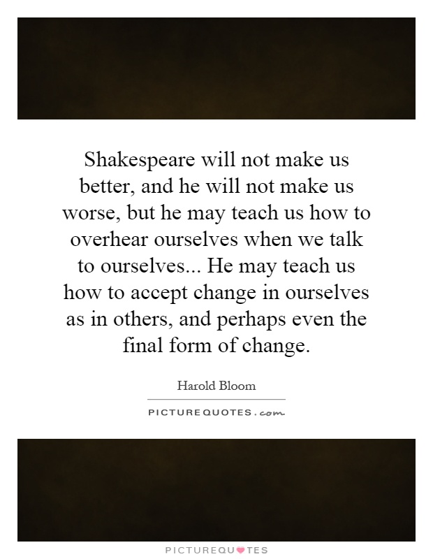 Shakespeare will not make us better, and he will not make us worse, but he may teach us how to overhear ourselves when we talk to ourselves... He may teach us how to accept change in ourselves as in others, and perhaps even the final form of change Picture Quote #1