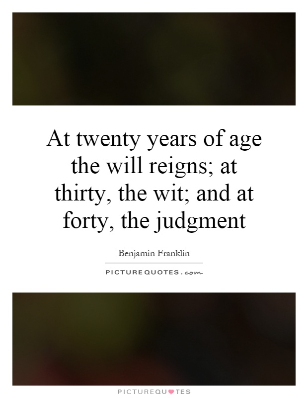 At twenty years of age the will reigns; at thirty, the wit; and at forty, the judgment Picture Quote #1
