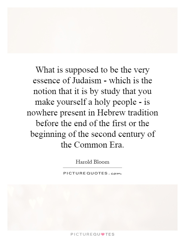 What is supposed to be the very essence of Judaism - which is the notion that it is by study that you make yourself a holy people - is nowhere present in Hebrew tradition before the end of the first or the beginning of the second century of the Common Era Picture Quote #1