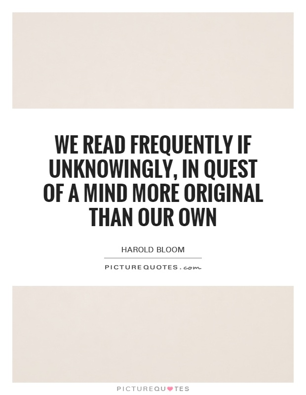We read frequently if unknowingly, in quest of a mind more original than our own Picture Quote #1