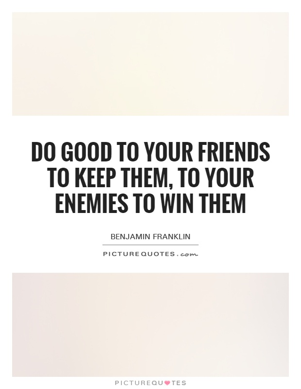 Do good to your friends to keep them, to your enemies to win them Picture Quote #1